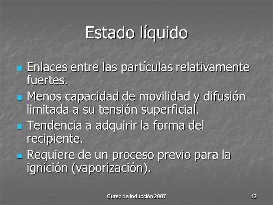Curso de inducción 200712 Estado líquido Enlaces entre las partículas relativamente fuertes. Enlaces entre las partículas relativamente fuertes. Menos