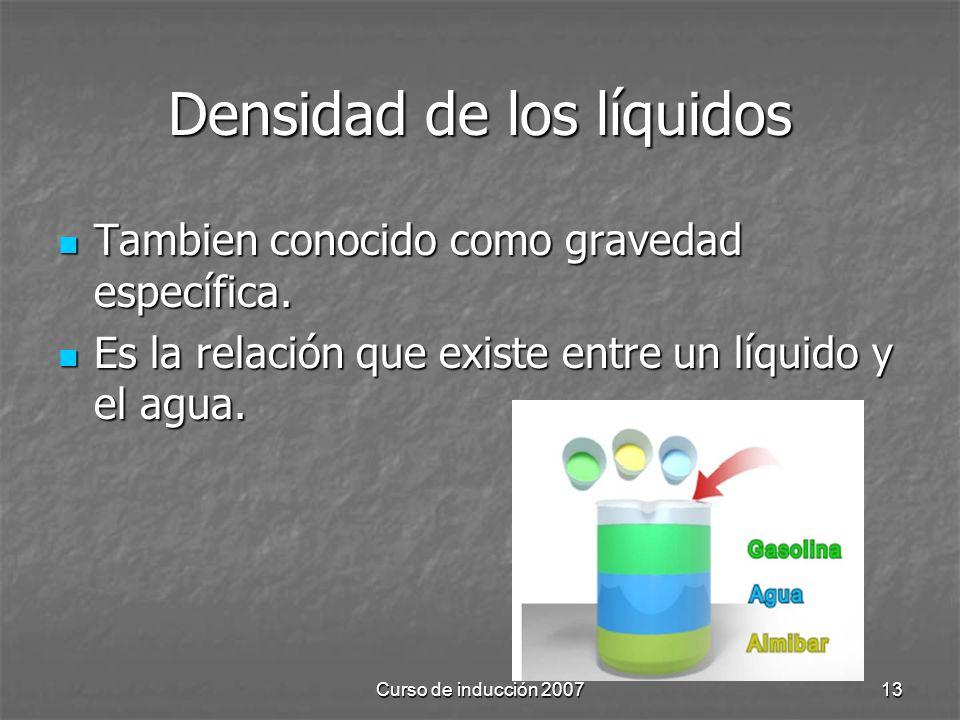 Curso de inducción 200713 Densidad de los líquidos Tambien conocido como gravedad específica. Tambien conocido como gravedad específica. Es la relació