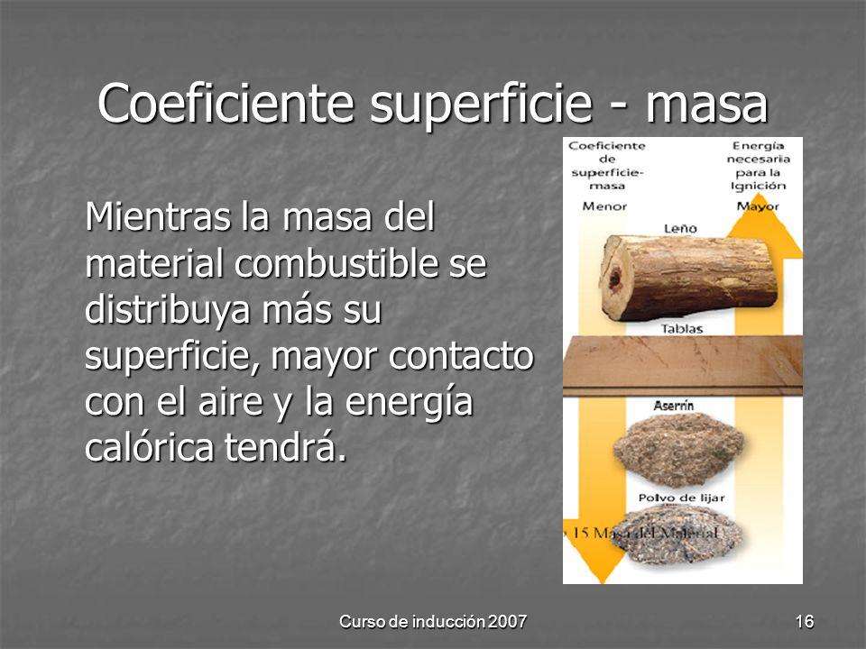 Curso de inducción 200716 Coeficiente superficie - masa Mientras la masa del material combustible se distribuya más su superficie, mayor contacto con