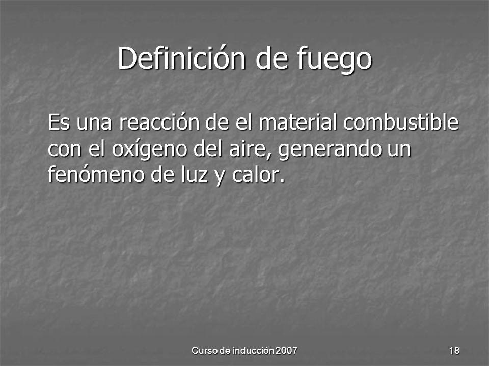 Curso de inducción 200718 Definición de fuego Es una reacción de el material combustible con el oxígeno del aire, generando un fenómeno de luz y calor