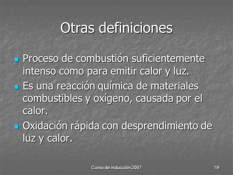 Curso de inducción 200719 Otras definiciones Proceso de combustión suficientemente intenso como para emitir calor y luz. Proceso de combustión suficie