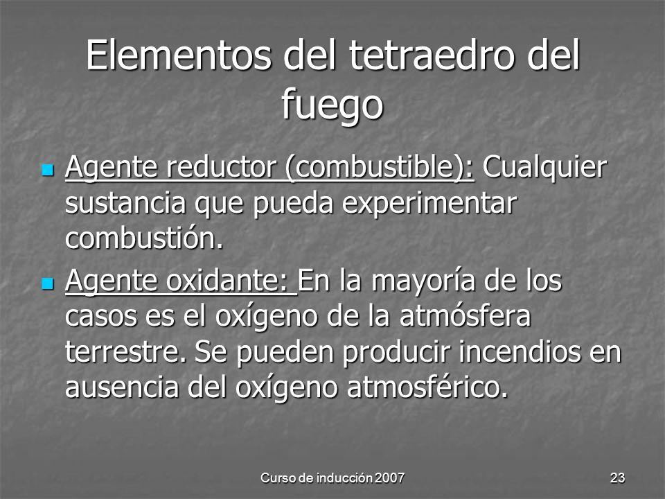Curso de inducción 200723 Elementos del tetraedro del fuego Agente reductor (combustible): Cualquier sustancia que pueda experimentar combustión. Agen