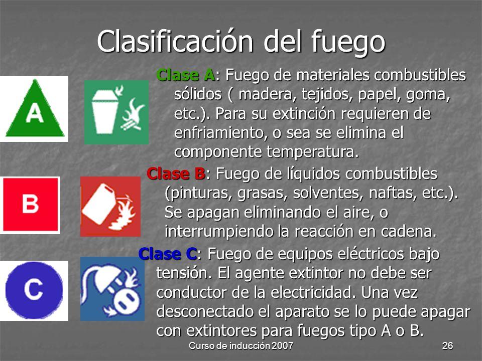 Curso de inducción 200726 Clasificación del fuego Clase A: Fuego de materiales combustibles sólidos ( madera, tejidos, papel, goma, etc.). Para su ext