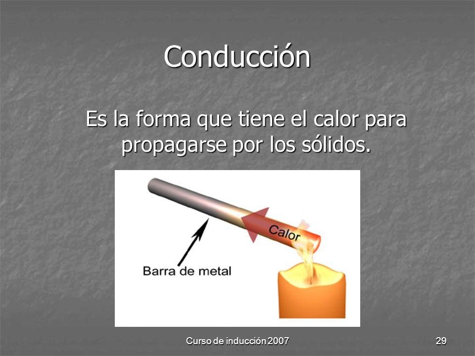 Curso de inducción 200729 Conducción Es la forma que tiene el calor para propagarse por los sólidos.