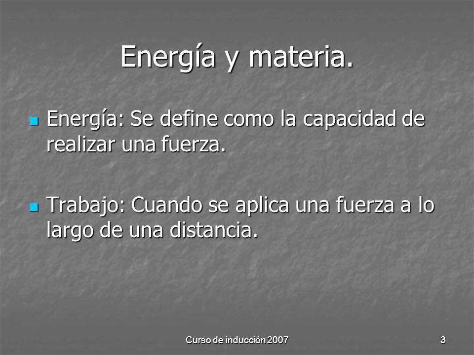 Curso de inducción 20073 Energía y materia. Energía: Se define como la capacidad de realizar una fuerza. Energía: Se define como la capacidad de reali