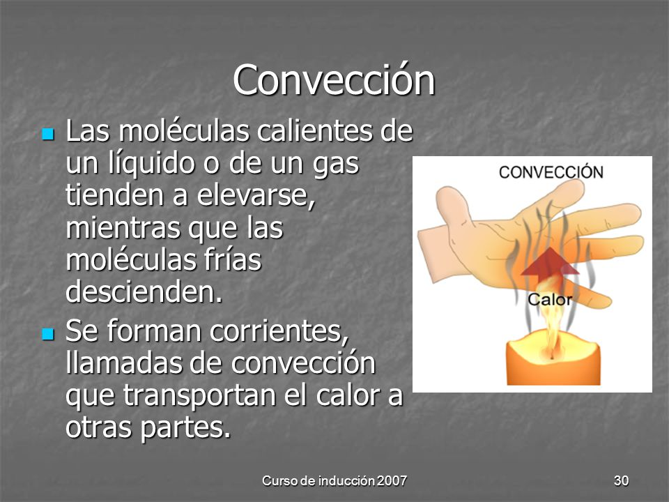 Curso de inducción 200730 Convección Las moléculas calientes de un líquido o de un gas tienden a elevarse, mientras que las moléculas frías descienden