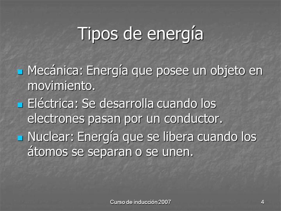 Curso de inducción 20074 Tipos de energía Mecánica: Energía que posee un objeto en movimiento. Mecánica: Energía que posee un objeto en movimiento. El