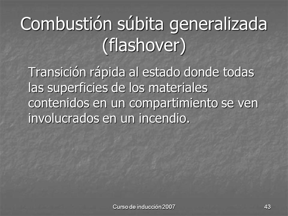 Curso de inducción 200743 Combustión súbita generalizada (flashover) Transición rápida al estado donde todas las superficies de los materiales conteni