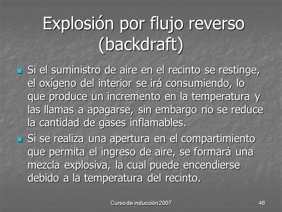 Curso de inducción 200746 Explosión por flujo reverso (backdraft) Explosión por flujo reverso (backdraft) Si el suministro de aire en el recinto se re