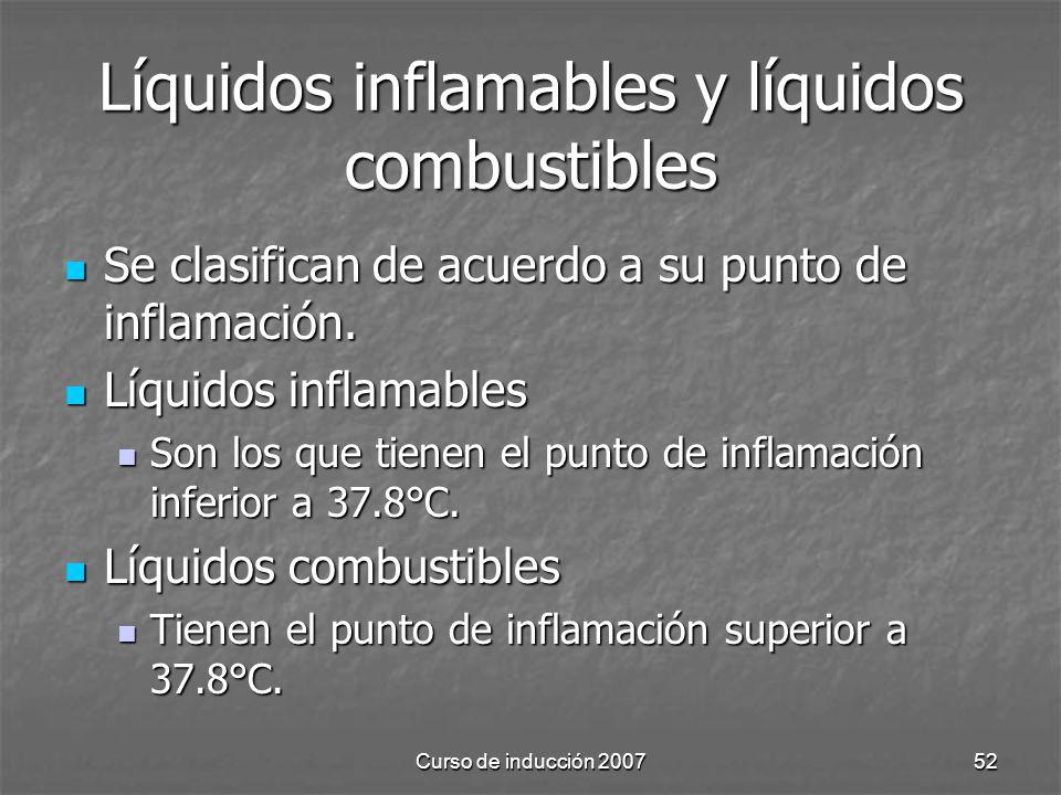 Curso de inducción 200752 Líquidos inflamables y líquidos combustibles Se clasifican de acuerdo a su punto de inflamación. Se clasifican de acuerdo a