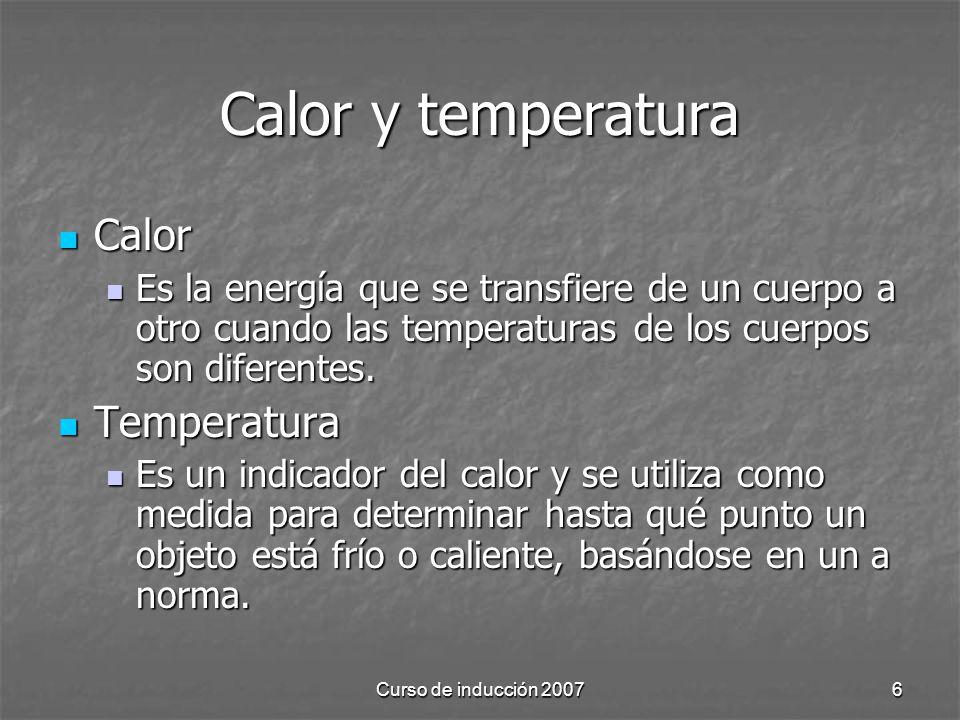 Curso de inducción 20076 Calor y temperatura Calor Calor Es la energía que se transfiere de un cuerpo a otro cuando las temperaturas de los cuerpos so