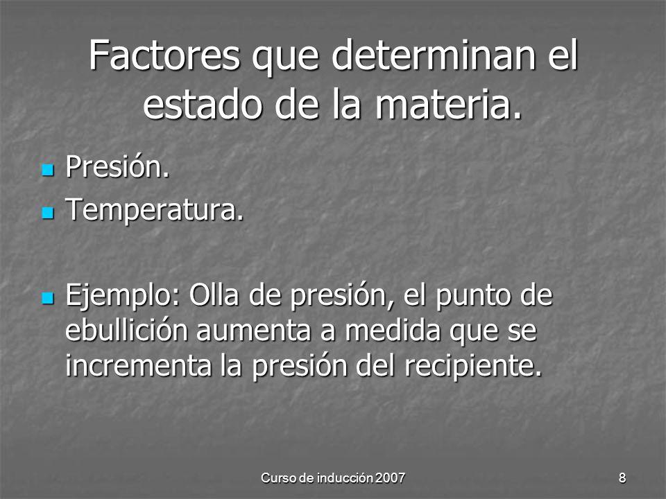 Curso de inducción 20078 Factores que determinan el estado de la materia. Presión. Presión. Temperatura. Temperatura. Ejemplo: Olla de presión, el pun