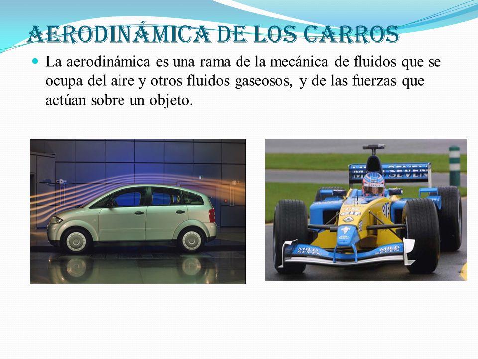 AERODINÁMICA DE LOS CARROS La aerodinámica es una rama de la mecánica de fluidos que se ocupa del aire y otros fluidos gaseosos, y de las fuerzas que actúan sobre un objeto.