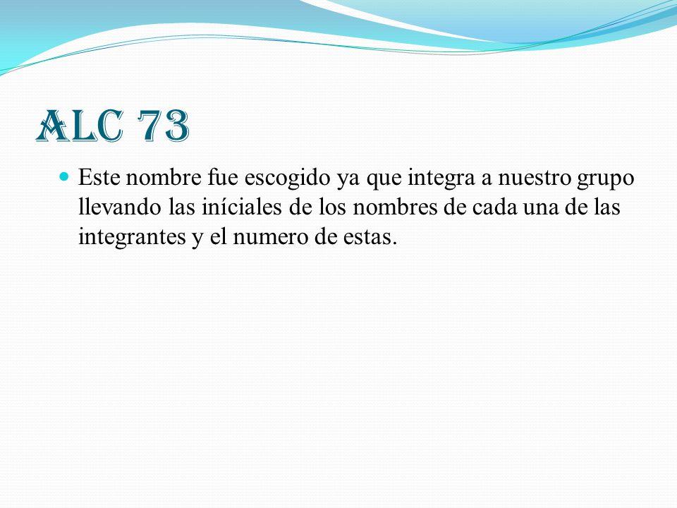 ALC 73 Este nombre fue escogido ya que integra a nuestro grupo llevando las iníciales de los nombres de cada una de las integrantes y el numero de est