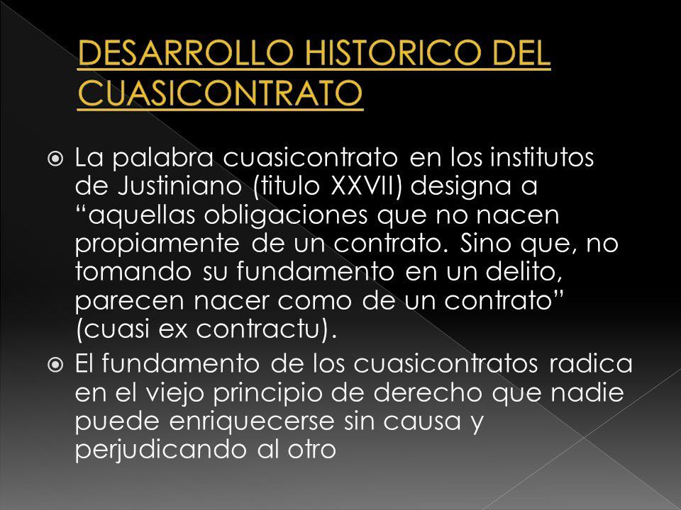 La palabra cuasicontrato en los institutos de Justiniano (titulo XXVII) designa a aquellas obligaciones que no nacen propiamente de un contrato. Sino