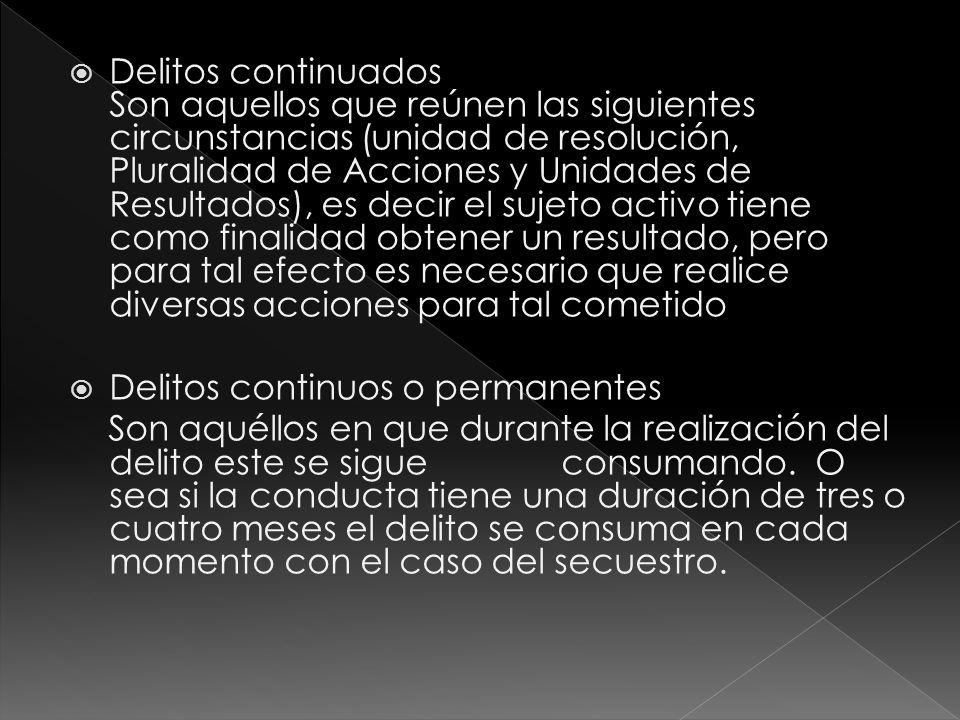 Delitos continuados Son aquellos que reúnen las siguientes circunstancias (unidad de resolución, Pluralidad de Acciones y Unidades de Resultados), es