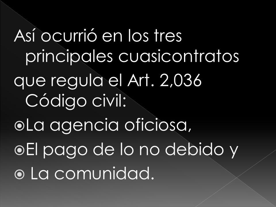 Así ocurrió en los tres principales cuasicontratos que regula el Art. 2,036 Código civil: La agencia oficiosa, El pago de lo no debido y La comunidad.