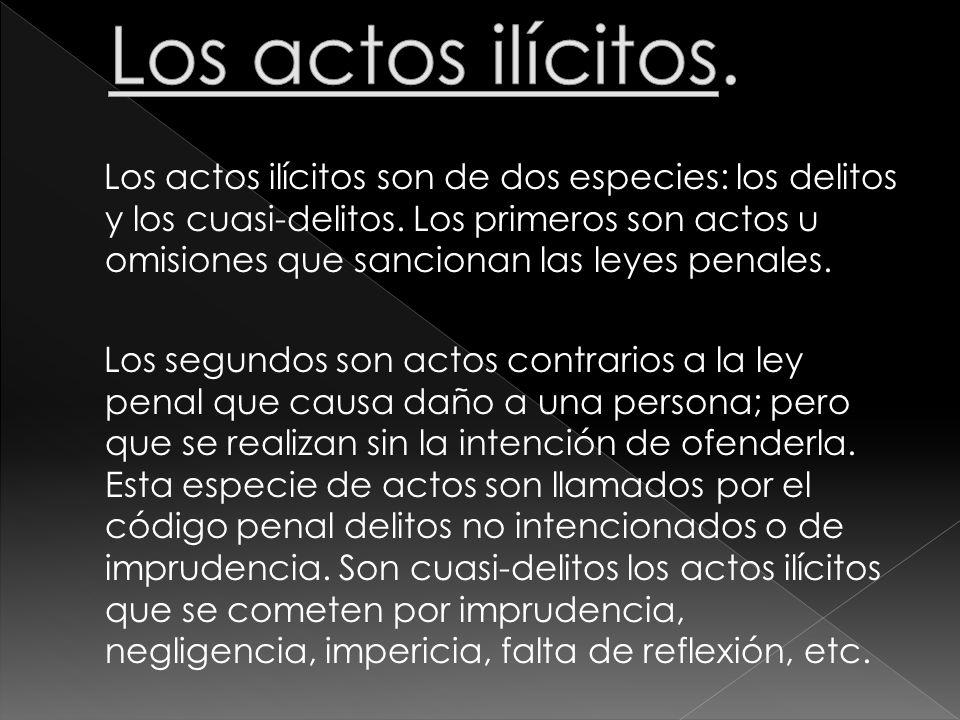 Los actos ilícitos son de dos especies: los delitos y los cuasi-delitos. Los primeros son actos u omisiones que sancionan las leyes penales. Los segun