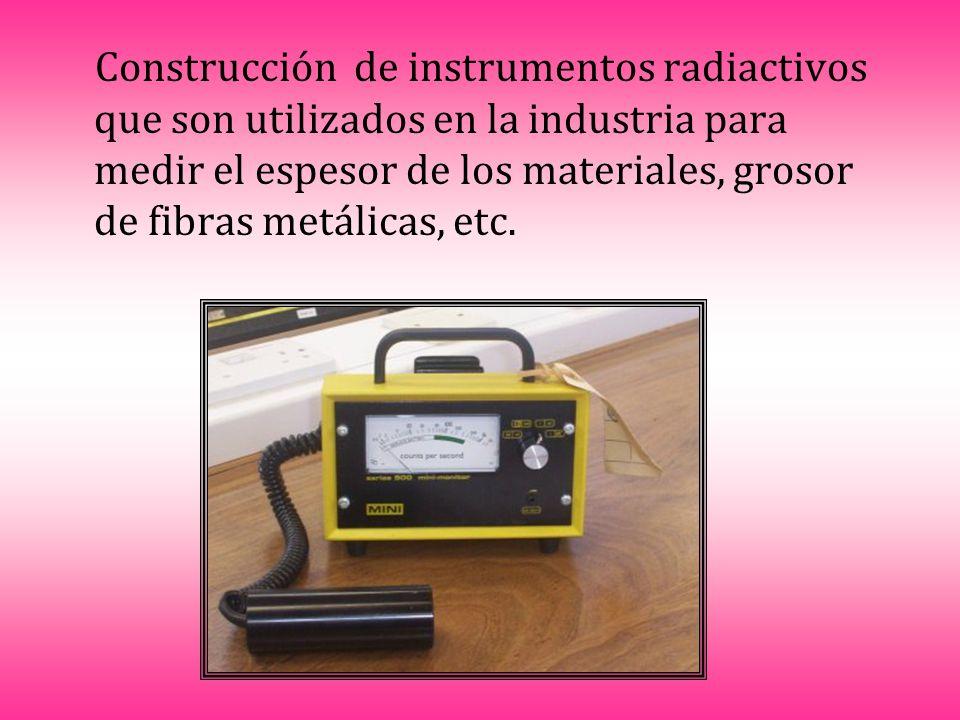 Construcción de instrumentos radiactivos que son utilizados en la industria para medir el espesor de los materiales, grosor de fibras metálicas, etc.