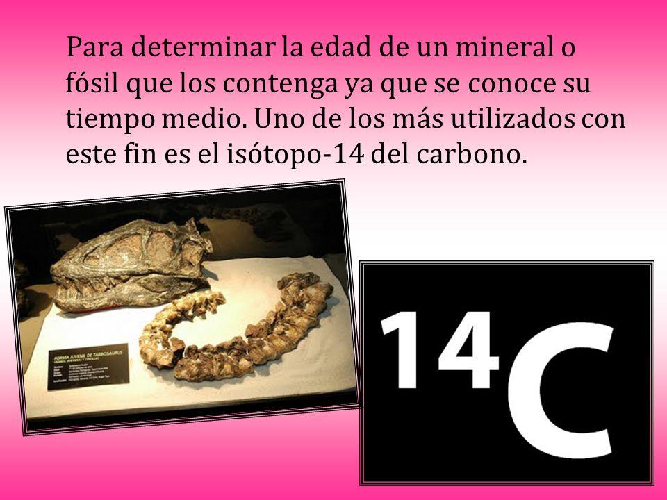 Para determinar la edad de un mineral o fósil que los contenga ya que se conoce su tiempo medio. Uno de los más utilizados con este fin es el isótopo-