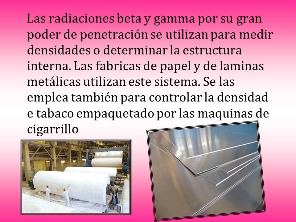 Las radiaciones beta y gamma por su gran poder de penetración se utilizan para medir densidades o determinar la estructura interna. Las fabricas de pa