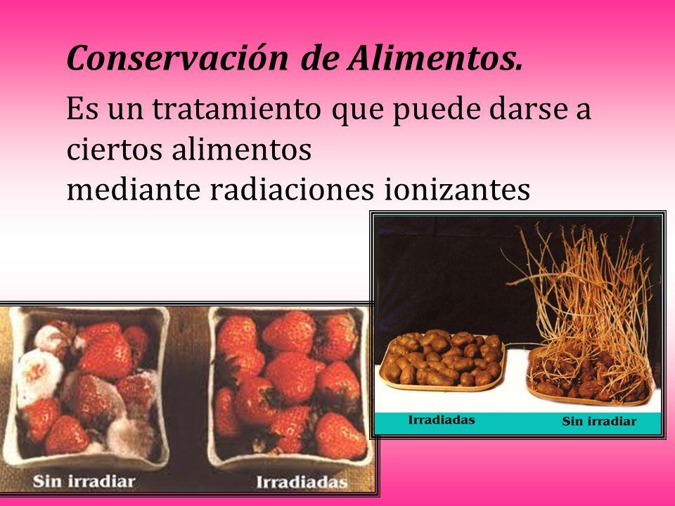 Conservación de Alimentos. Es un tratamiento que puede darse a ciertos alimentos mediante radiaciones ionizantes