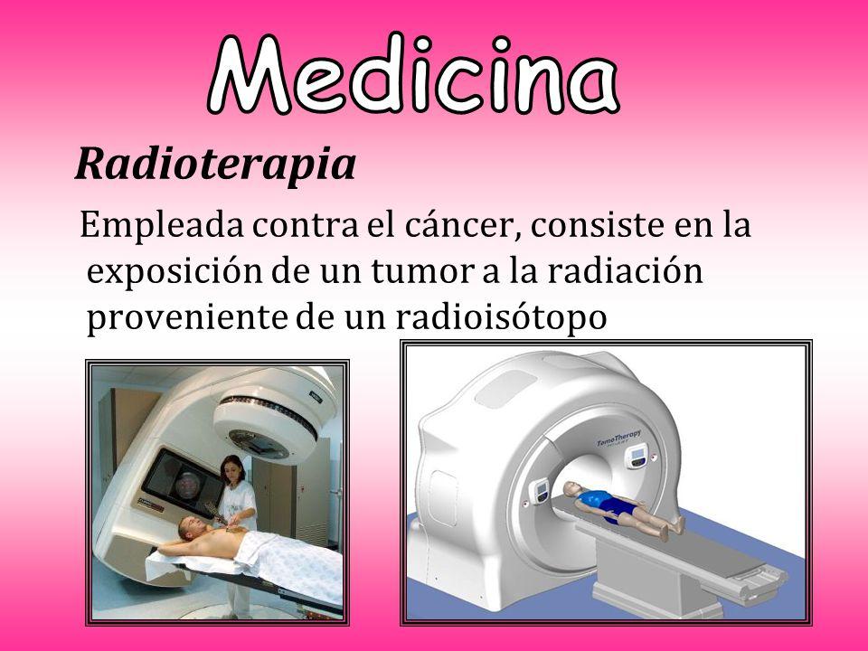 Radioterapia Empleada contra el cáncer, consiste en la exposición de un tumor a la radiación proveniente de un radioisótopo