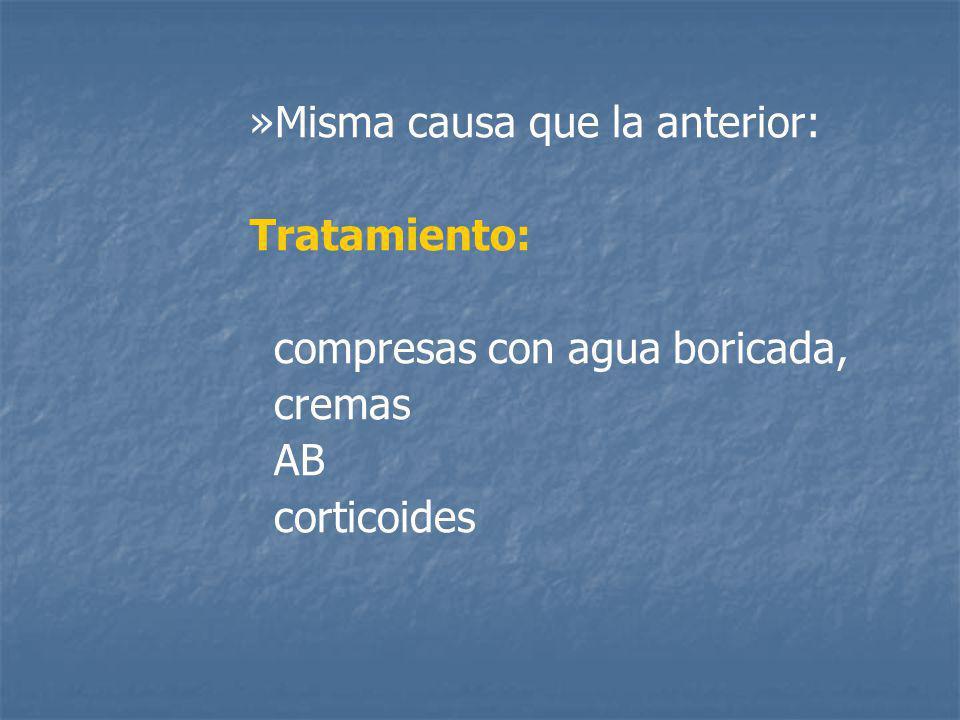 » »Misma causa que la anterior: Tratamiento: compresas con agua boricada, cremas AB corticoides