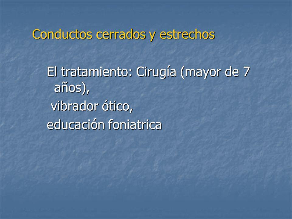 Conductos cerrados y estrechos El tratamiento: Cirugía (mayor de 7 años), vibrador ótico, vibrador ótico, educación foniatrica
