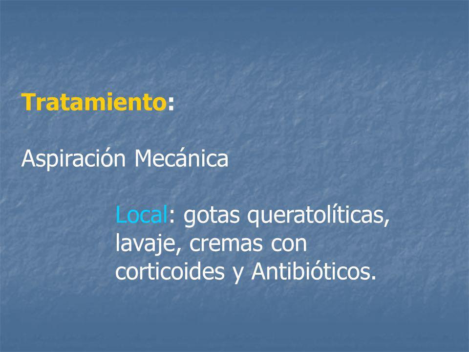 Tratamiento: Aspiración Mecánica Local: gotas queratolíticas, lavaje, cremas con corticoides y Antibióticos.
