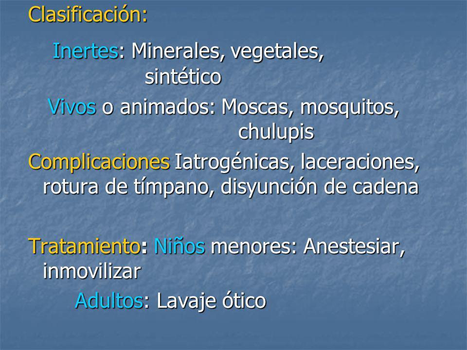 Clasificación: Inertes: Minerales, vegetales, sintético Inertes: Minerales, vegetales, sintético Vivos o animados: Moscas, mosquitos, chulupis Vivos o animados: Moscas, mosquitos, chulupis Complicaciones Iatrogénicas, laceraciones, rotura de tímpano, disyunción de cadena Tratamiento: Niños menores: Anestesiar, inmovilizar Adultos: Lavaje ótico