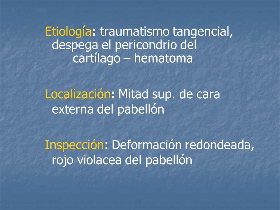 Etiología: traumatismo tangencial, despega el pericondrio del cartílago – hematoma Localización: Mitad sup.