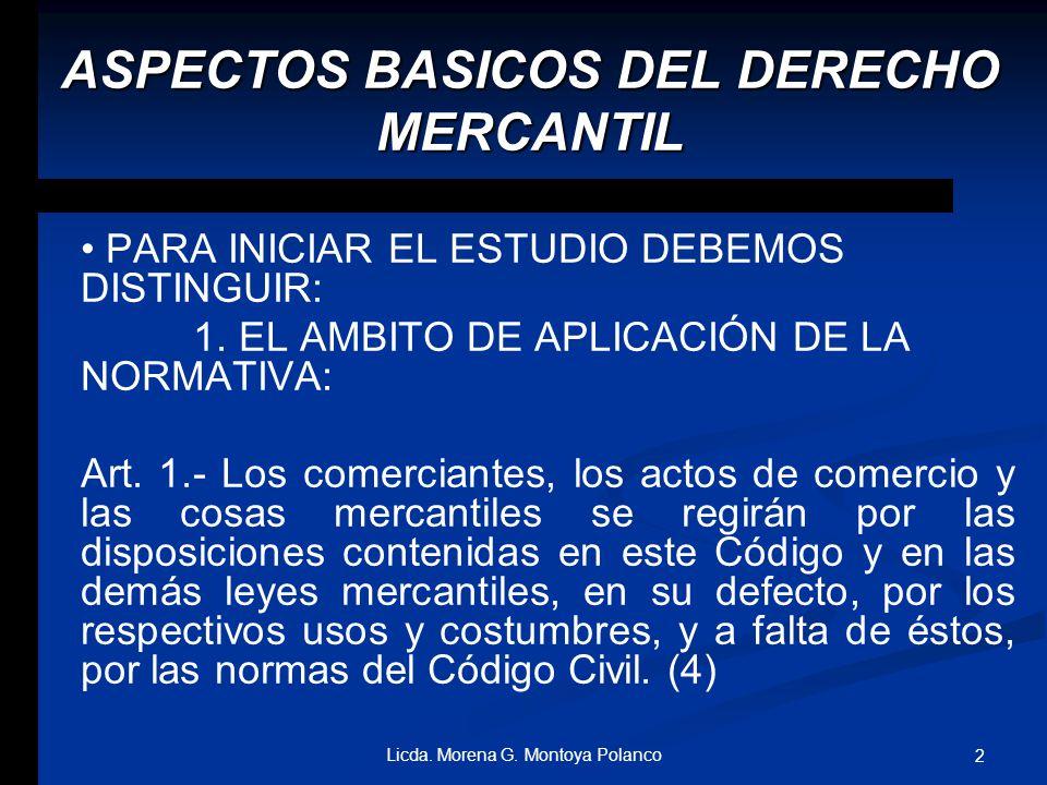 Derecho Mercantil ASPECTOS BASICOS DEL DERECHO MERCANTIL Licda. MORENA GUADALUPE MONTOYA P. 1Licda. Morena G. Montoya Polanco