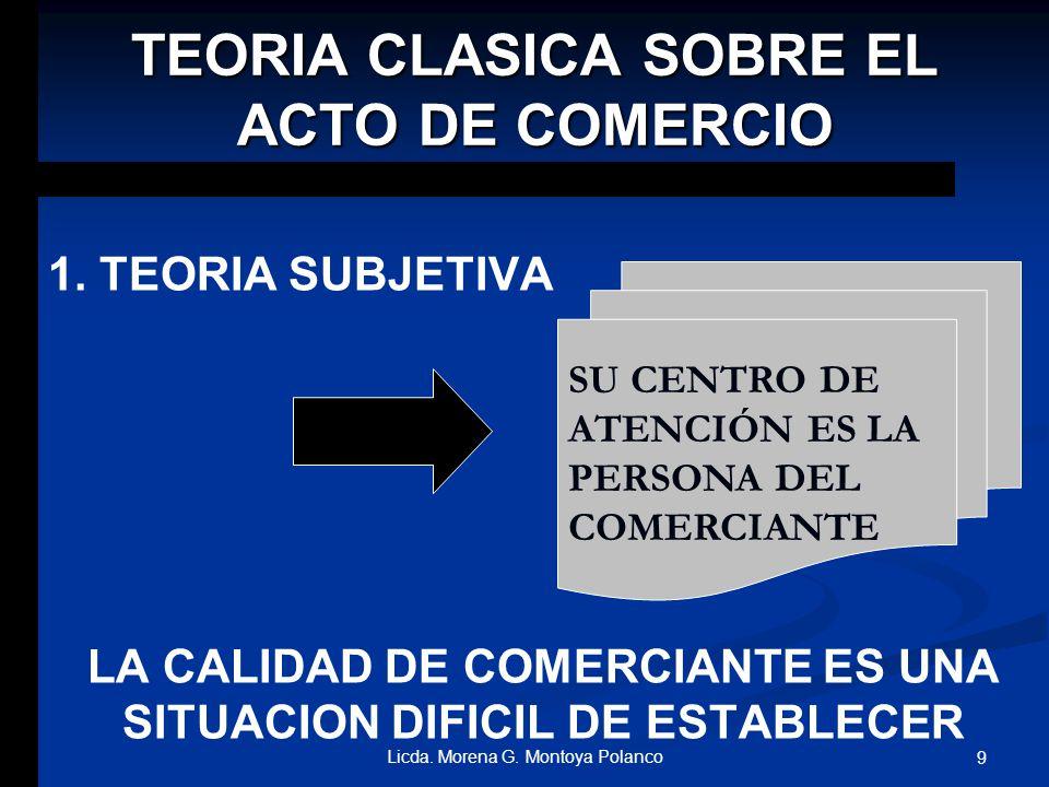 TEORIAS DEL ACTO DE COMERCIO 1. TEORIA CLASICA SUBJETIVA 2. TEORIAS CLASICAS OBJETIVAS 3. TEORIAS MODERNAS OBJETIVAS 8Licda. Morena G. Montoya Polanco
