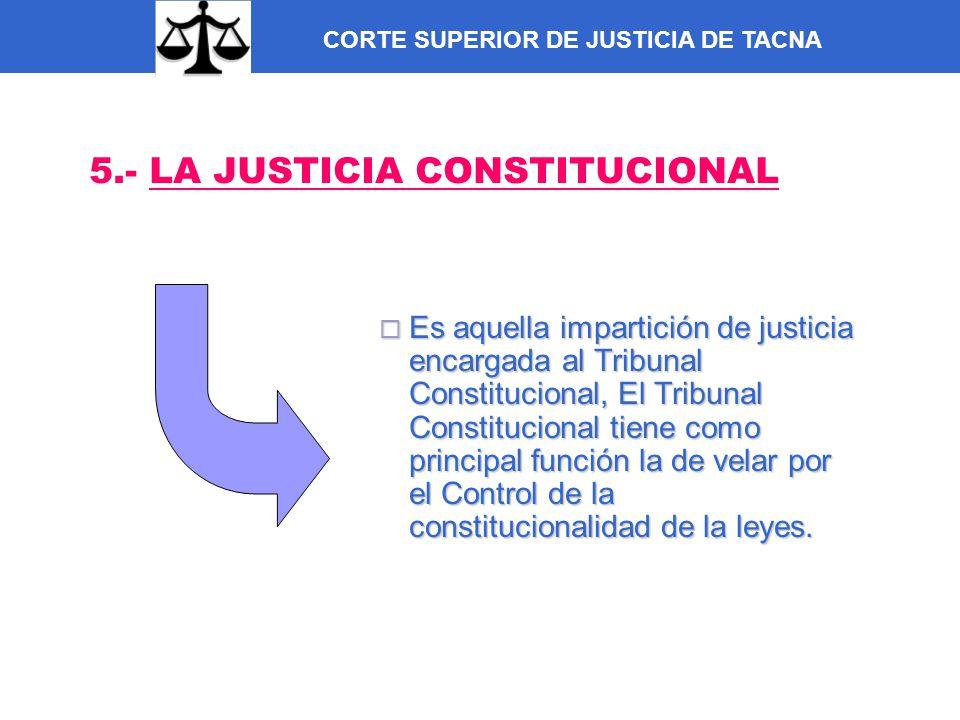 CORTE SUPERIOR DE JUSTICIA DE TACNA 5.- LA JUSTICIA CONSTITUCIONAL Es aquella impartición de justicia encargada al Tribunal Constitucional, El Tribuna
