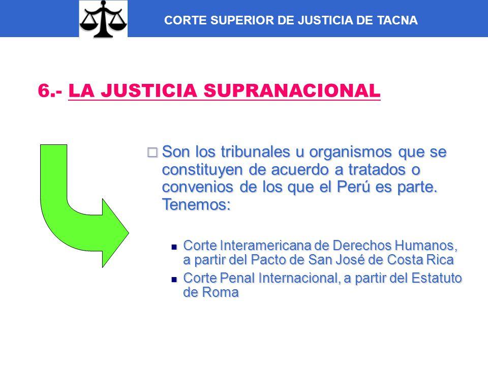 CORTE SUPERIOR DE JUSTICIA DE TACNA 6.- LA JUSTICIA SUPRANACIONAL Son los tribunales u organismos que se constituyen de acuerdo a tratados o convenios