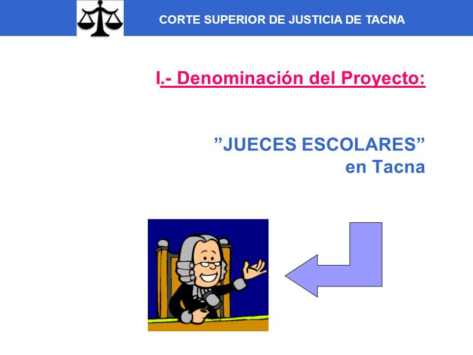 I.- Denominación del Proyecto: JUECES ESCOLARES en Tacna CORTE SUPERIOR DE JUSTICIA DE TACNA