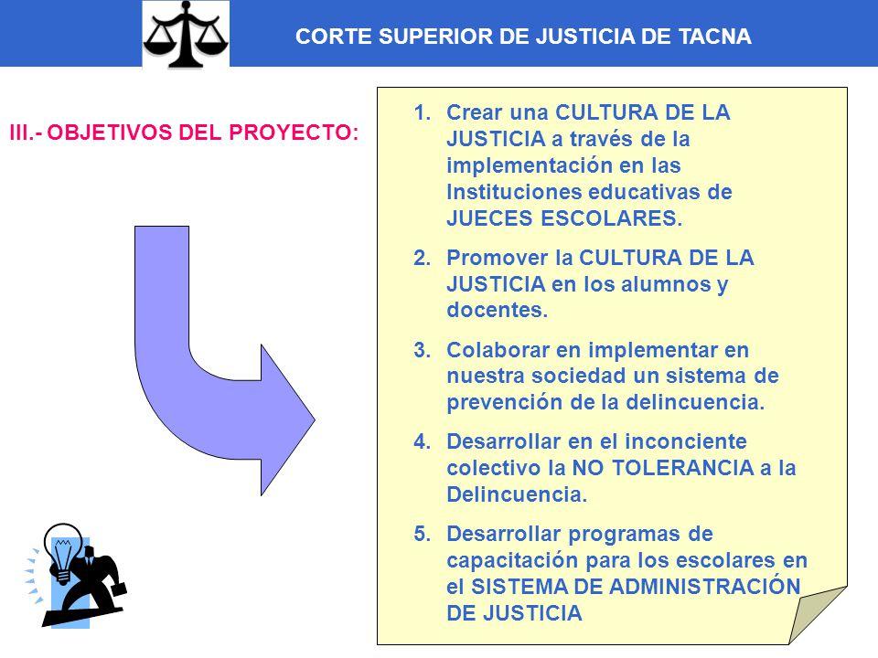 CORTE SUPERIOR DE JUSTICIA DE TACNA IV.- OBJETIVOS ESPECÍFICOS DEL PROYECTO: 1.- Fomentar una CULTURA DE LA JUSTICIA en los docentes y estudiantes a través de la los Jueces Escolares capacitados en el sistema de justicia y en las funciones que competen a los jueces.