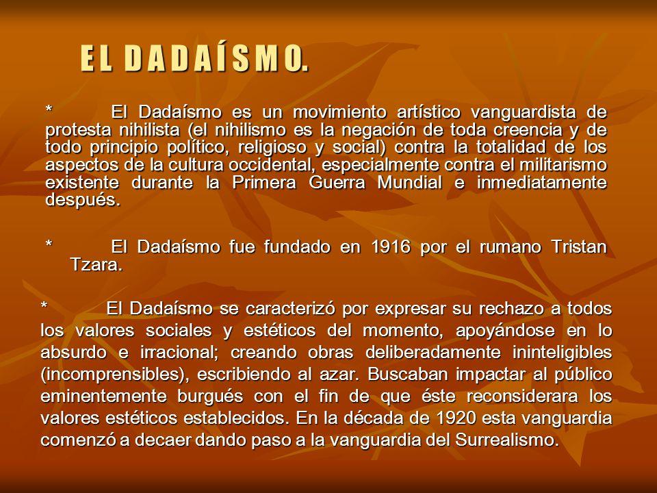 E L D A D A Í S M O. *El Dadaísmo fue fundado en 1916 por el rumano Tristan Tzara. *El Dadaísmo se caracterizó por expresar su rechazo a todos los val