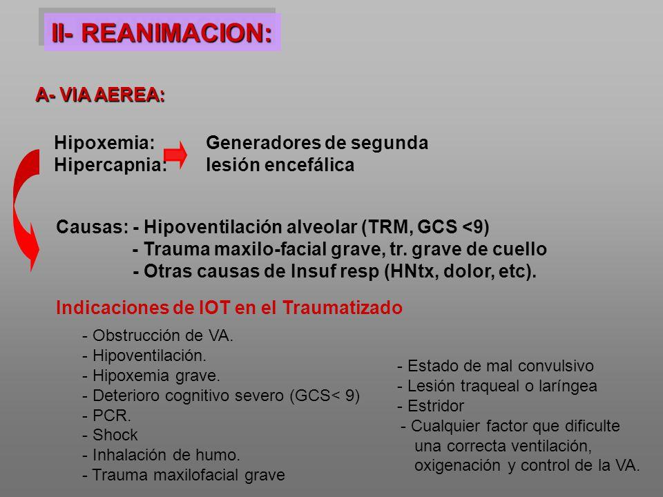 II- REANIMACION: A- VIA AEREA: Hipoxemia: Hipercapnia: Generadores de segunda lesión encefálica Causas: - Hipoventilación alveolar (TRM, GCS <9) - Tra