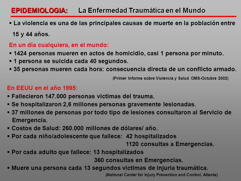 EPIDEMIOLOGIA: La Enfermedad Traumática en el Mundo La violencia es una de las principales causas de muerte en la población entre 15 y 44 años. En un