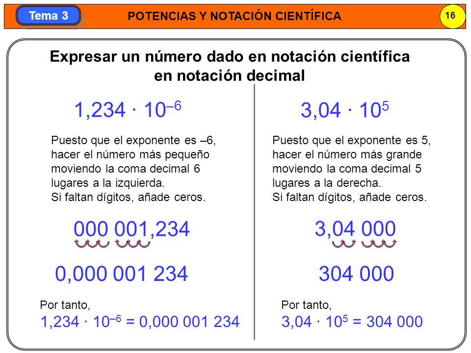 POTENCIAS Y NOTACIÓN CIENTÍFICA 16 Tema 3 Expresar un número dado en notación científica en notación decimal 0,000 001 234304 000 1,234 · 10 –6 Puesto