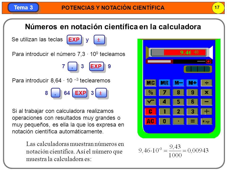 POTENCIAS Y NOTACIÓN CIENTÍFICA 17 Tema 3 Si al trabajar con calculadora realizamos operaciones con resultados muy grandes o muy pequeños, es ella la