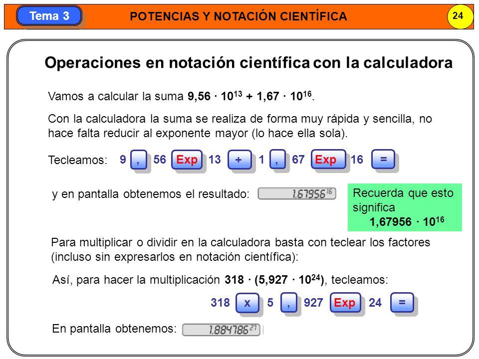 POTENCIAS Y NOTACIÓN CIENTÍFICA 24 Tema 3 Operaciones en notación científica con la calculadora Para multiplicar o dividir en la calculadora basta con