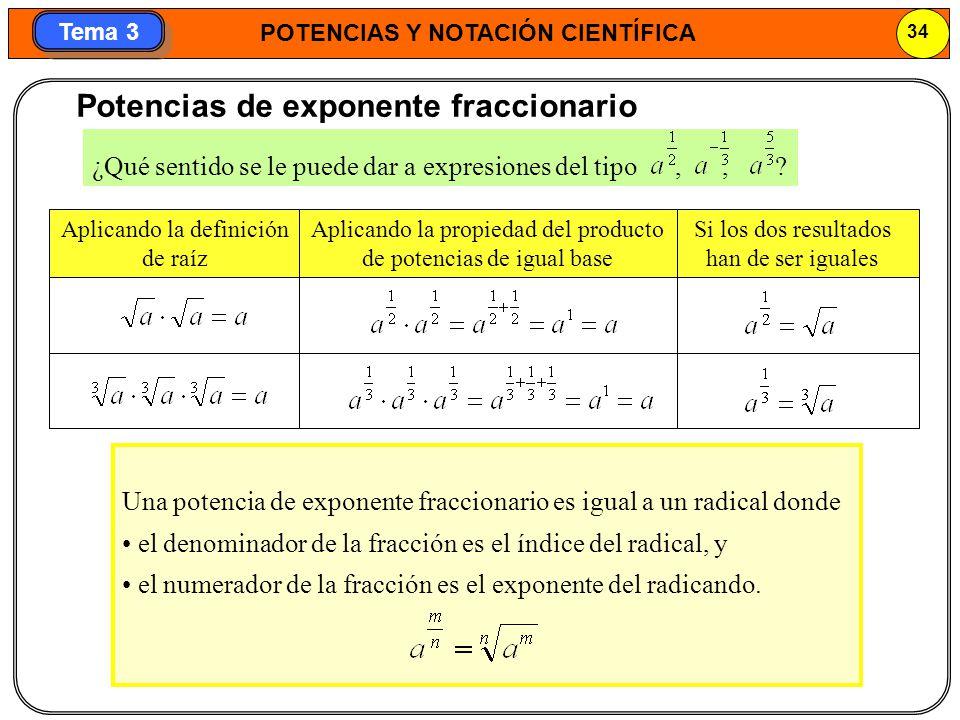 POTENCIAS Y NOTACIÓN CIENTÍFICA 34 Tema 3 Potencias de exponente fraccionario Una potencia de exponente fraccionario es igual a un radical donde el de