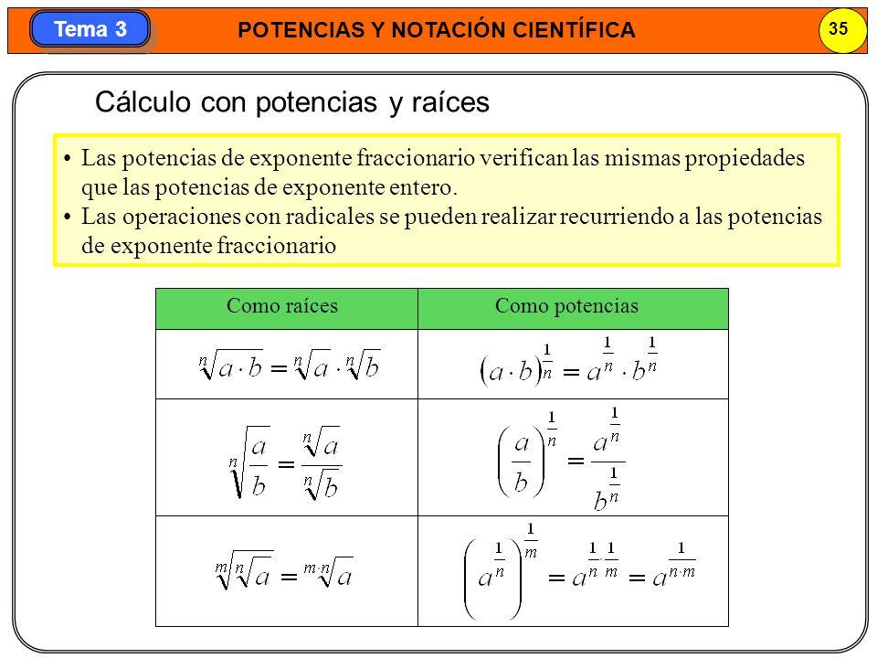 POTENCIAS Y NOTACIÓN CIENTÍFICA 35 Tema 3 Cálculo con potencias y raíces Las potencias de exponente fraccionario verifican las mismas propiedades que