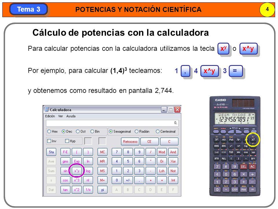POTENCIAS Y NOTACIÓN CIENTÍFICA 4 Tema 3 Por ejemplo, para calcular (1,4) 3 tecleamos: y obtenemos como resultado en pantalla 2,744. Cálculo de potenc