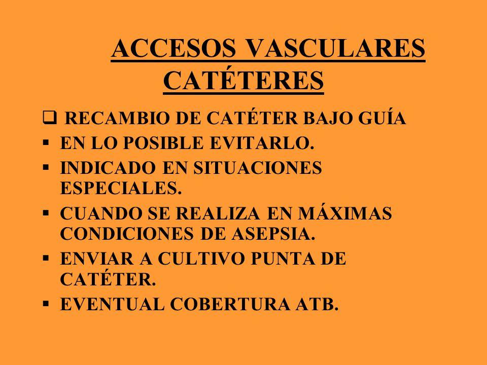 ACCESOS VASCULARES CATÉTERES RECAMBIO DE CATÉTER BAJO GUÍA EN LO POSIBLE EVITARLO. INDICADO EN SITUACIONES ESPECIALES. CUANDO SE REALIZA EN MÁXIMAS CO