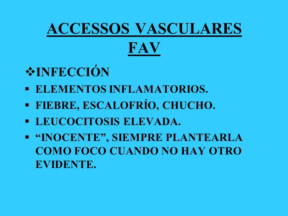 ACCESSOS VASCULARES FAV INFECCIÓN ELEMENTOS INFLAMATORIOS. FIEBRE, ESCALOFRÍO, CHUCHO. LEUCOCITOSIS ELEVADA. INOCENTE, SIEMPRE PLANTEARLA COMO FOCO CU