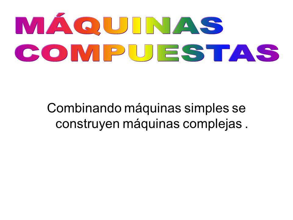 Combinando máquinas simples se construyen máquinas complejas.